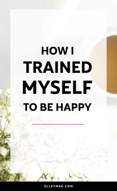 How I trained myself to be happy | Elleymae.com