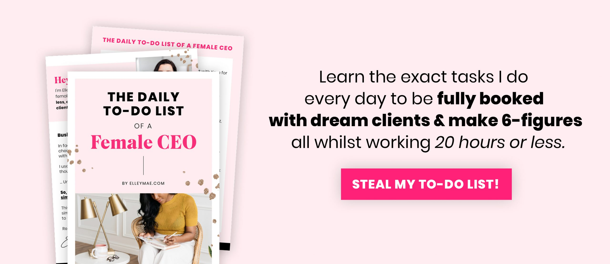 FREE TO-DO LIST FOR FEMALE ENTREPRENEURS | Steal my daily to-do list of the business tasks I do to make 6-figures, be fully booked with dream clients & work less than 20 hours a week! Get it now at elleymae.com/ceo-list