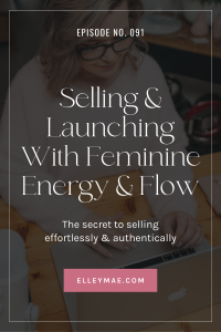 091. Selling & Launching With Feminine Energy & Flow