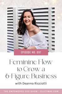 097. Feminine Flow to Grow a 6-Figure Business with Deanna Ricciotti